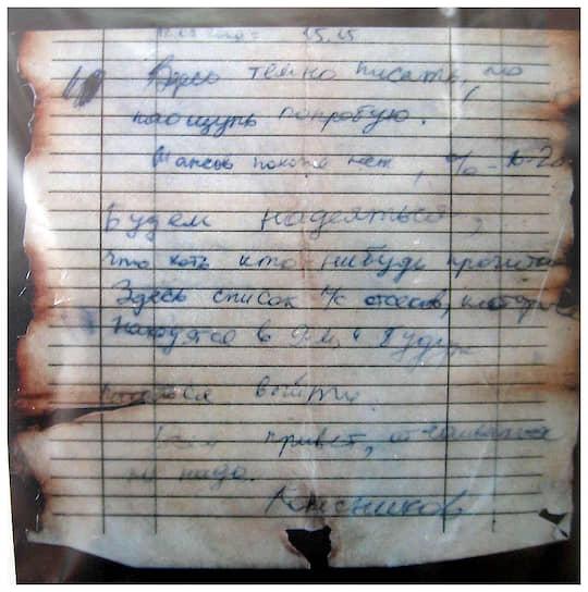 При осмотре подводной лодки в кителе Дмитрия Колесникова была обнаружена записка: «Здесь темно писать, но на ощупь попробую. Шансов, похоже, нет, процентов 10-20. Будем надеяться, что хоть кто-нибудь прочитает. Здесь список л/с отсеков, которые находятся в 9-м и будут пытаться выйти. Всем привет, отчаиваться не надо... Колесников»
