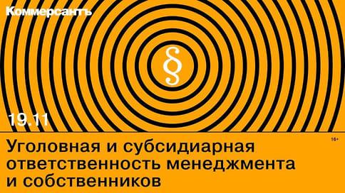 19.11.2020 г. «Уголовная и субсидиарная ответственность менеджмента и собственников»  / Онлайн-конференция ИД «Коммерсантъ»