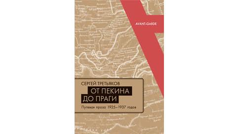 Мука дальних странствий  / Дорожный опыт советского авангарда в книге Сергея Третьякова «От Пекина до Праги»