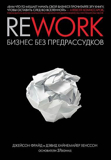 Джейсон Фрайд, Дэвид Хайнемайер Хенссон. «Rework: Бизнес без предрассудков», 2010