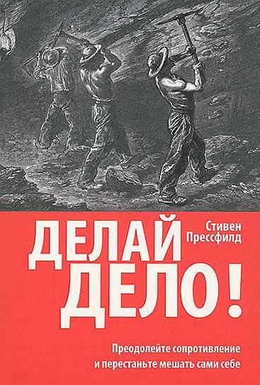 Стивен Прессфилд. «Делай дело! Преодолейте сопротивление и перестаньте мешать сами себе», 2011
