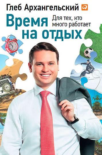 Глеб Архангельский. «Время на отдых. Для тех, кто много работает», 2013
