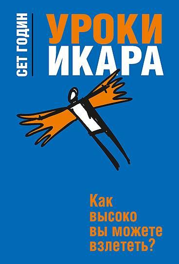 Сет Годин. «Уроки Икара. Как высоко вы можете взлететь», 2012