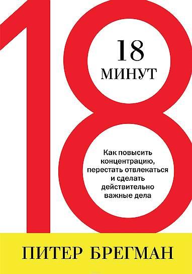 Питер Брегман. «18минут. Как повысить концентрацию, перестать отвлекаться и сделать действительно важные дела», 2011