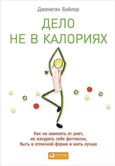 Джонатан Бэйлор. «Дело не в калориях. Как не зависеть от диет, не изнурять себя фитнесом, быть в отличной форме и жить лучше», 2013