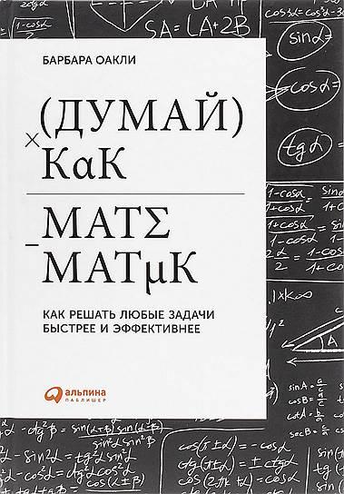 Барбара Оакли. «Думай как математик. Как решать любые задачи быстрее и эффективнее», 2014