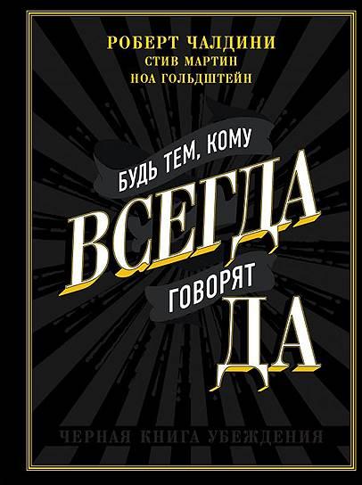 Роберт Чалдини, Стив Мартин, Ноа Гольдштейн. «Будь тем, кому всегда говорят ДА. Черная книга убеждения», 2009
