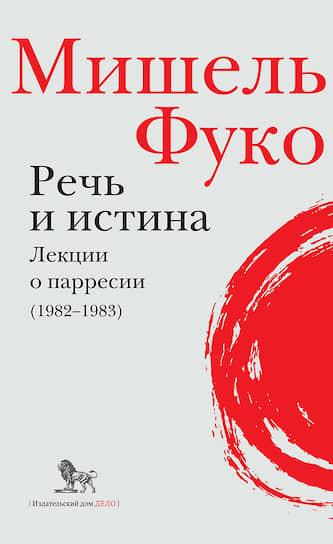 Мишель Фуко, «Речь и истина. Лекции о парресии (1982–1983)»