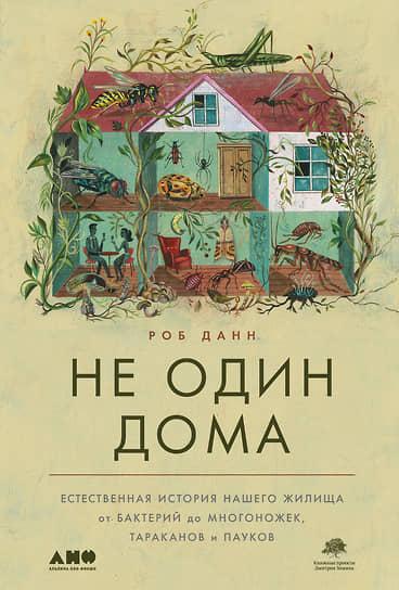 Роб Данн, «Не один дома. Естественная история нашего жилища от бактерий до многоножек, тараканов и пауков»