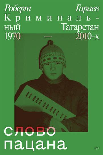 Роберт Гараев, «Слово пацана. Криминальный Татарстан 1970–2010-х»